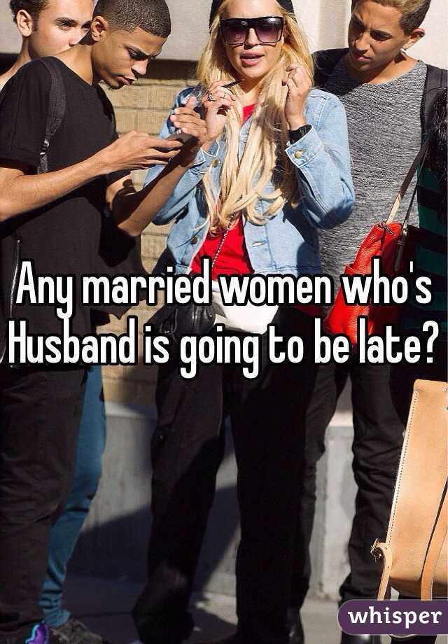 Any married women who's Husband is going to be late?