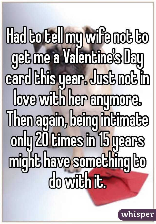 Had to tell my wife not to get me a Valentine's Day card this year. Just not in love with her anymore. Then again, being intimate only 20 times in 15 years might have something to do with it.