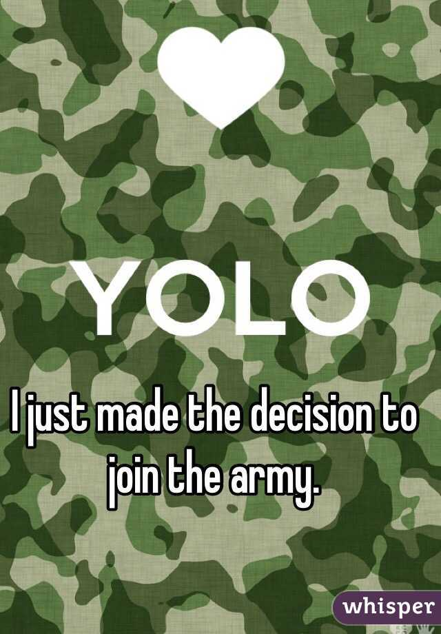 I just made the decision to join the army.