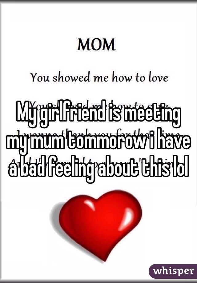 My girlfriend is meeting my mum tommorow i have a bad feeling about this lol