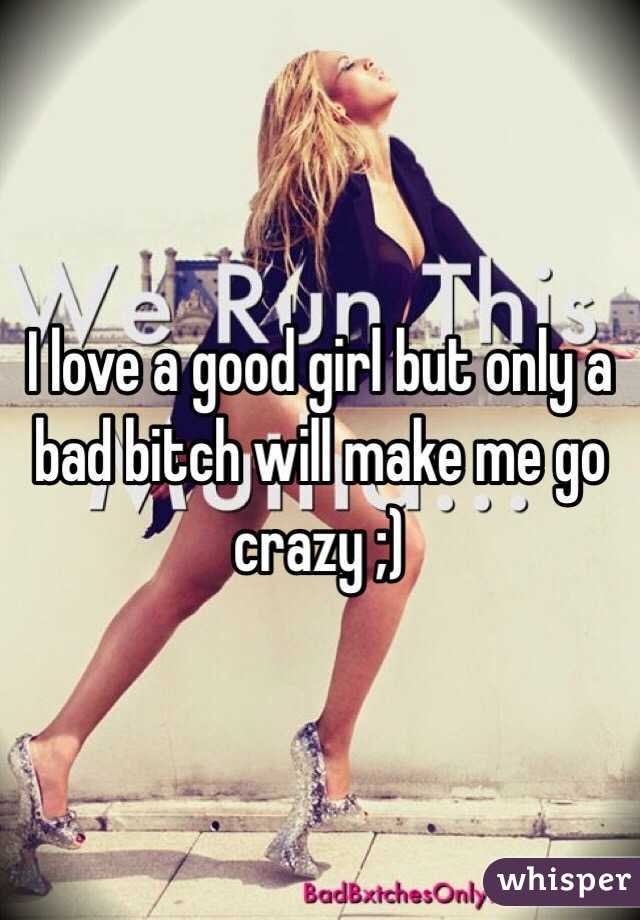 I love a good girl but only a bad bitch will make me go crazy ;)