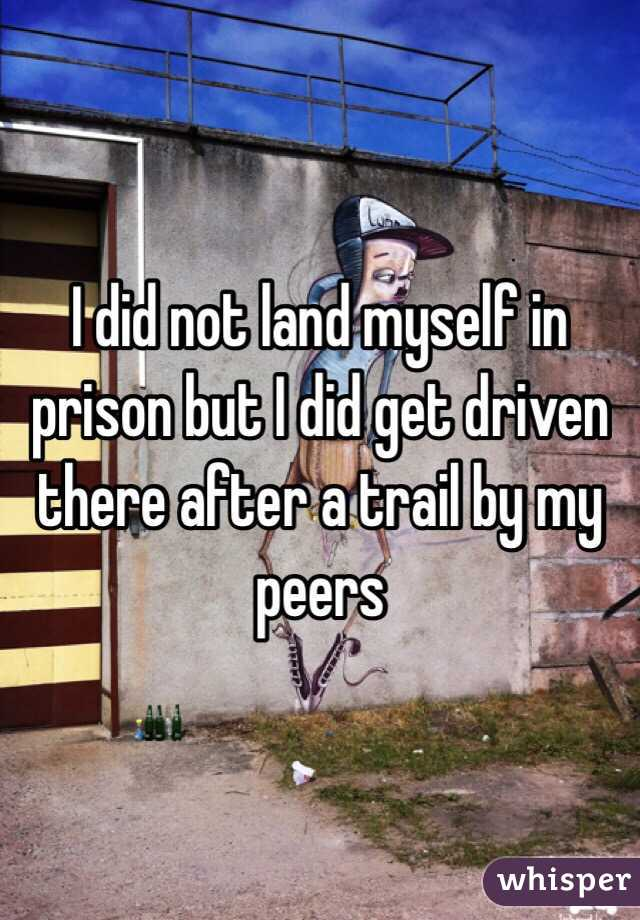I did not land myself in prison but I did get driven there after a trail by my peers