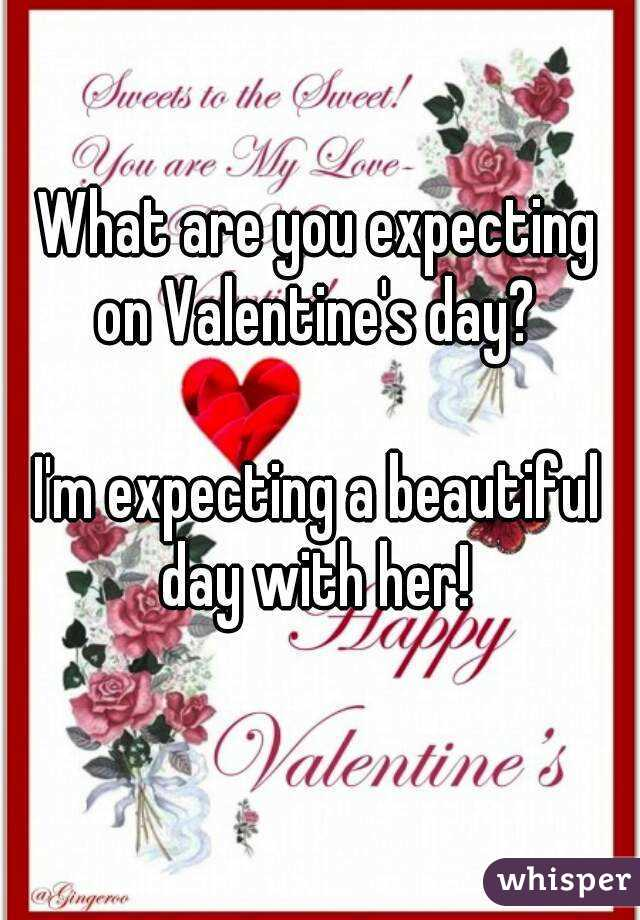 What are you expecting on Valentine's day?   I'm expecting a beautiful day with her!