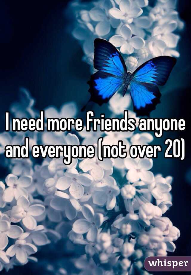 I need more friends anyone and everyone (not over 20)