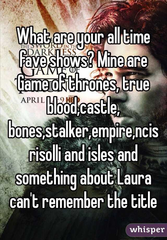 What are your all time fave shows? Mine are Game of thrones, true blood,castle, bones,stalker,empire,ncis risolli and isles and something about Laura can't remember the title