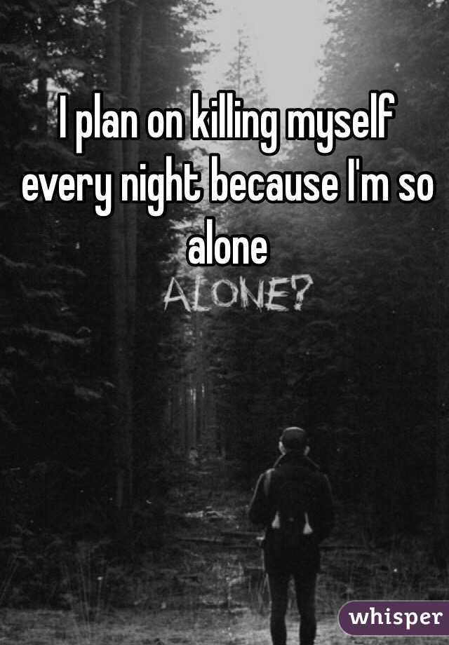 I plan on killing myself every night because I'm so alone