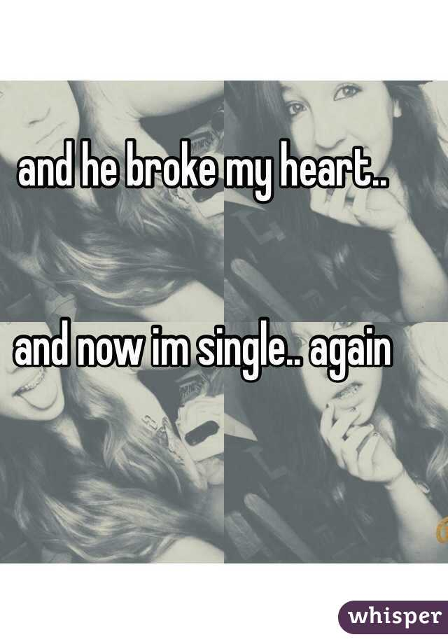 and he broke my heart..   and now im single.. again