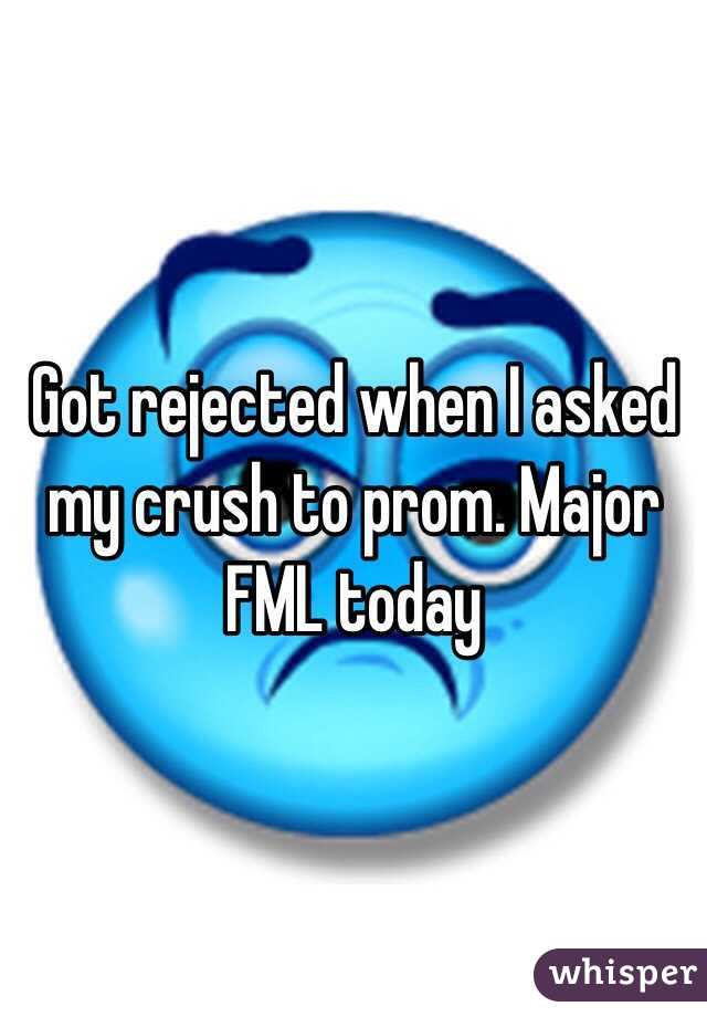 Got rejected when I asked my crush to prom. Major FML today