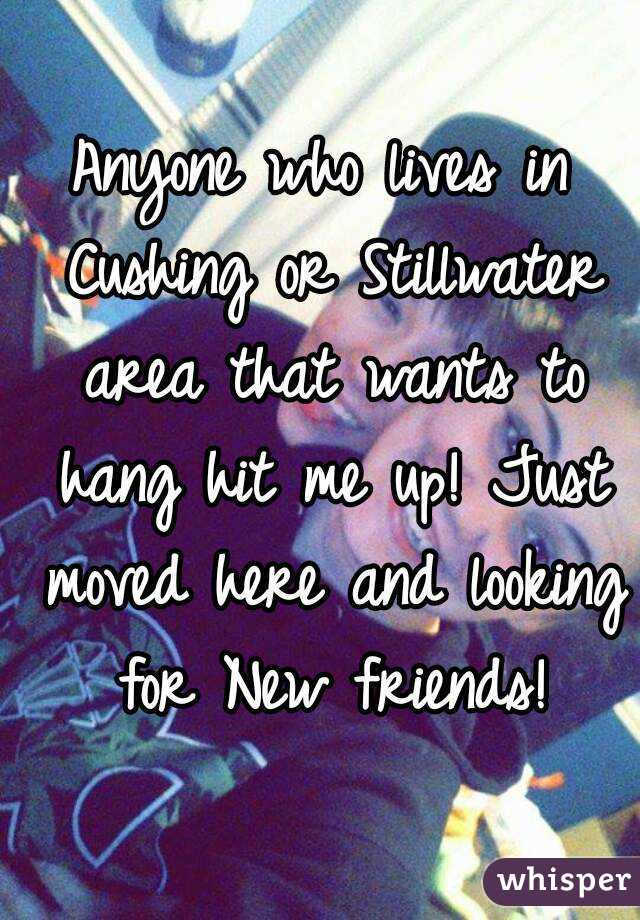 Anyone who lives in Cushing or Stillwater area that wants to hang hit me up! Just moved here and looking for New friends!