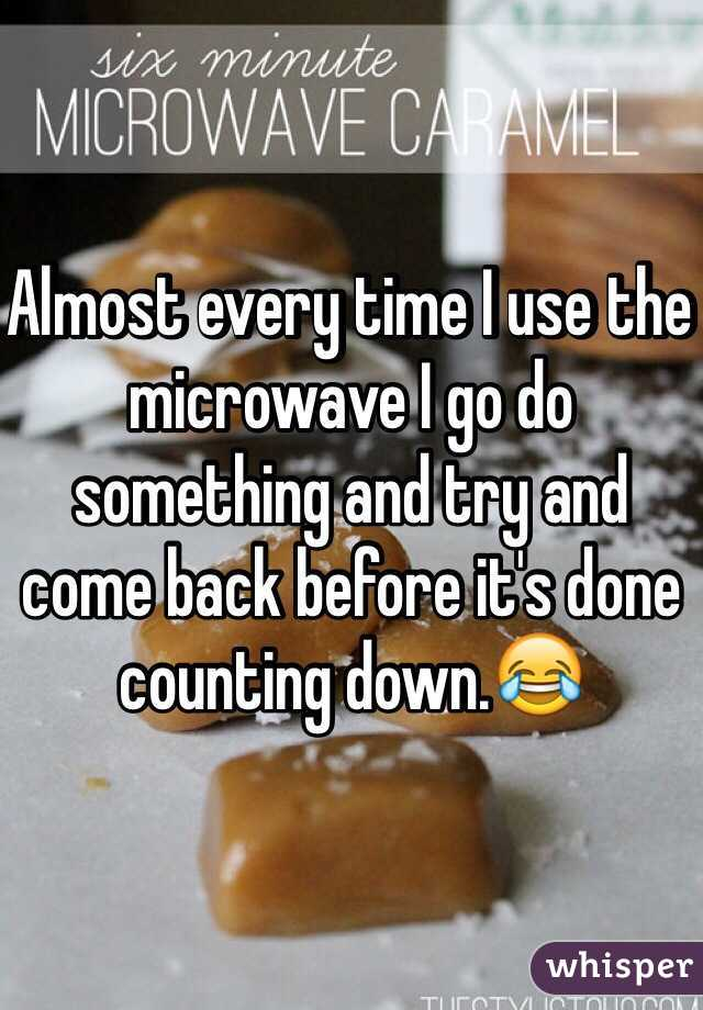 Almost every time I use the microwave I go do something and try and come back before it's done counting down.😂