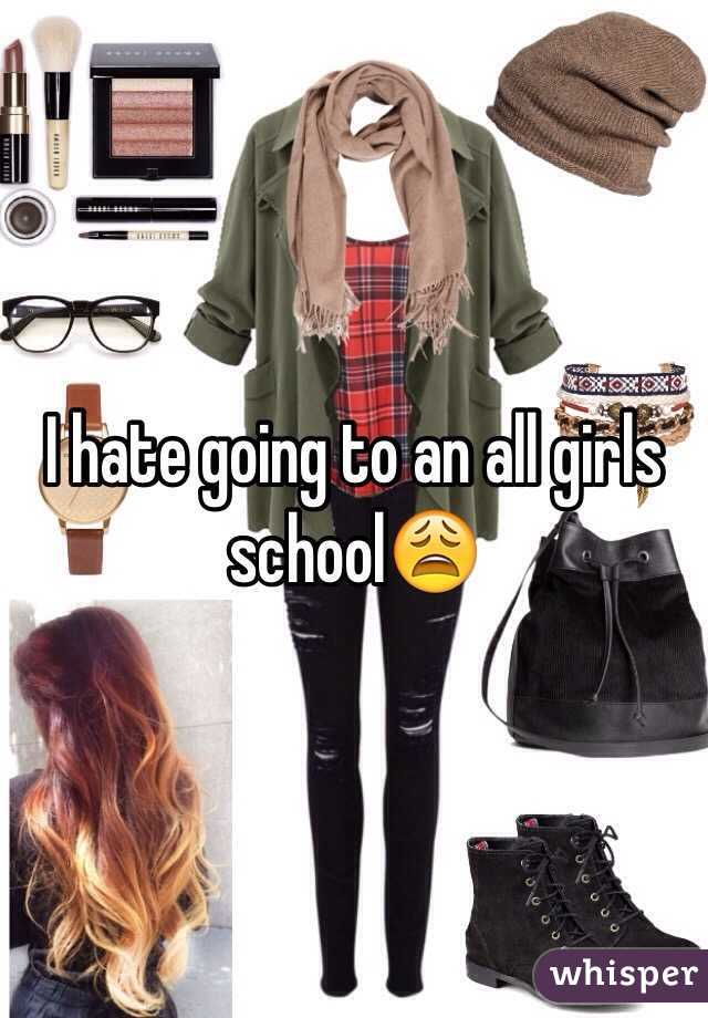 I hate going to an all girls school😩