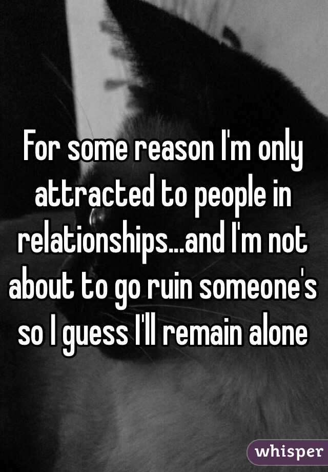 For some reason I'm only attracted to people in relationships...and I'm not about to go ruin someone's so I guess I'll remain alone