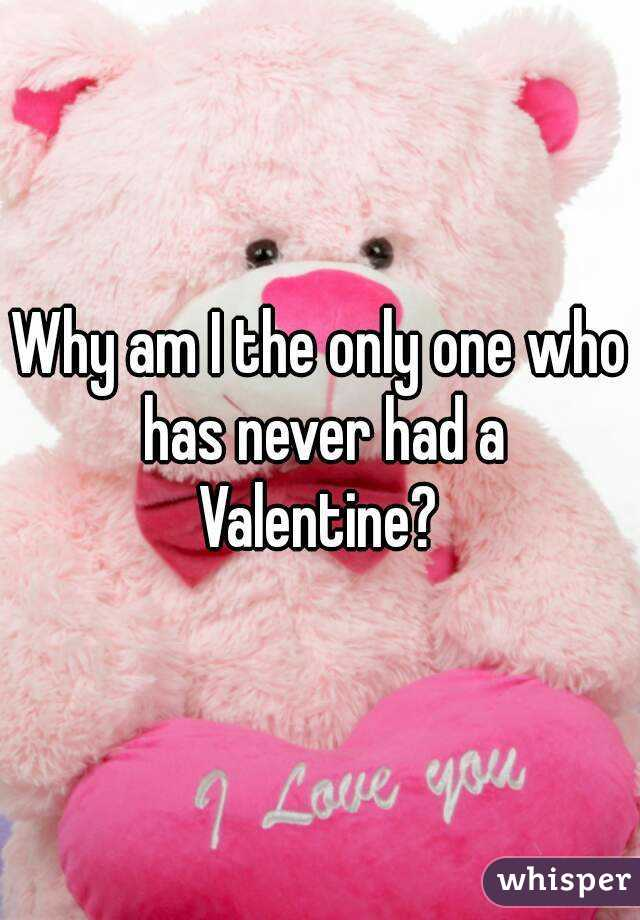 Why am I the only one who has never had a Valentine?