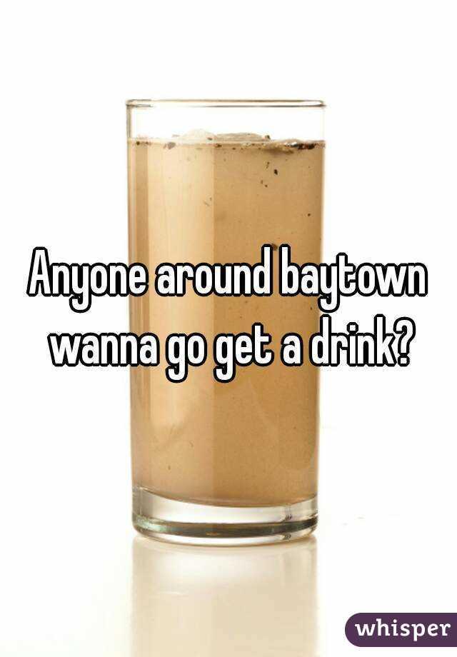 Anyone around baytown wanna go get a drink?