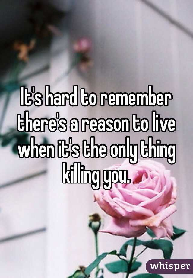 It's hard to remember there's a reason to live when it's the only thing killing you.