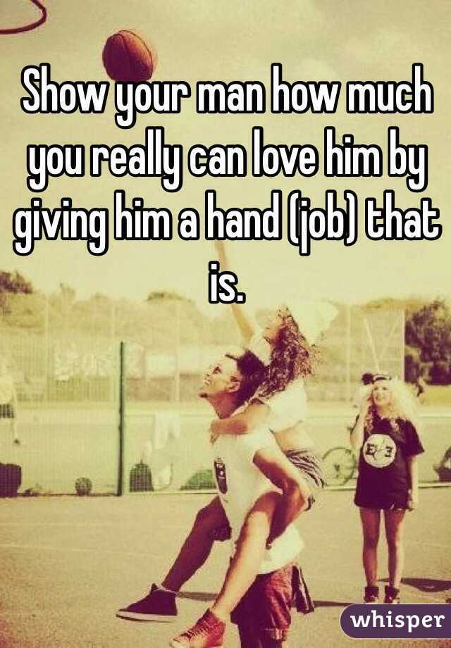 Show your man how much you really can love him by giving him a hand (job) that is.