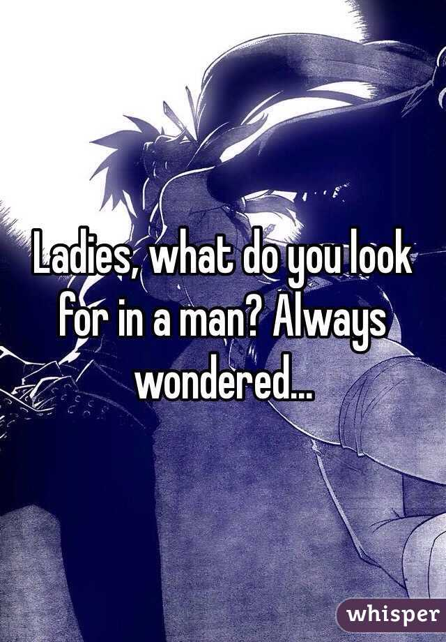 Ladies, what do you look for in a man? Always wondered...