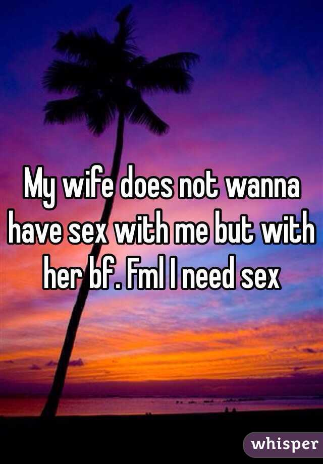 My wife does not wanna have sex with me but with her bf. Fml I need sex