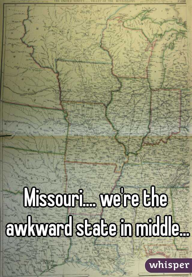 Missouri.... we're the awkward state in middle...