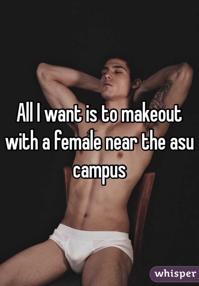 All I want is to makeout with a female near the asu campus