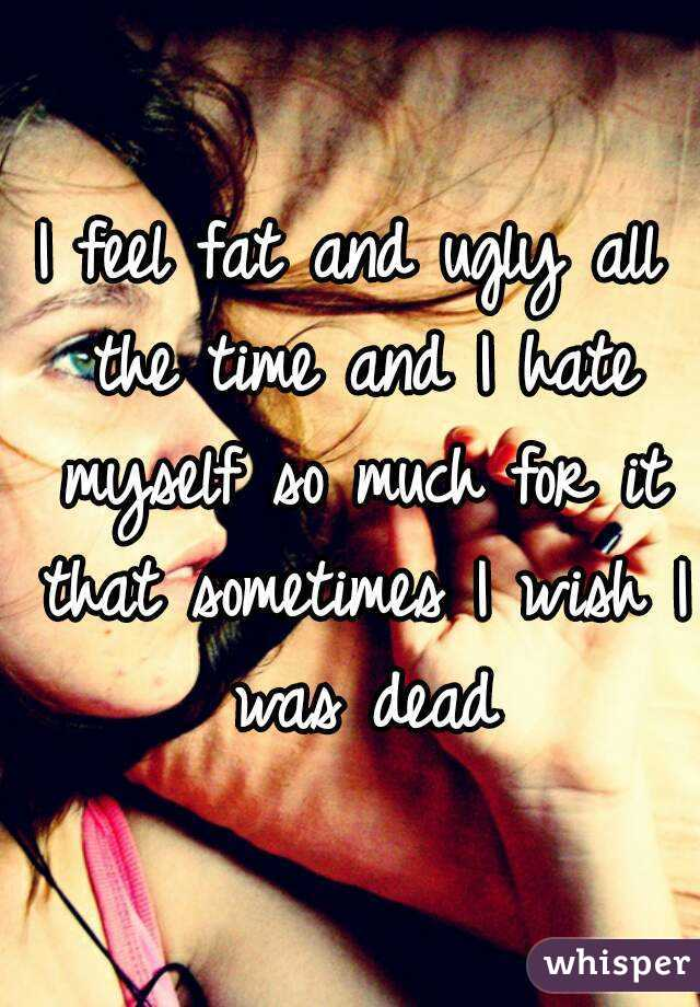I feel fat and ugly all the time and I hate myself so much for it that sometimes I wish I was dead