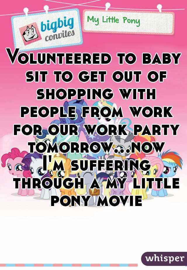 Volunteered to baby sit to get out of shopping with people from work for our work party tomorrow...now I'm suffering through a my little pony movie