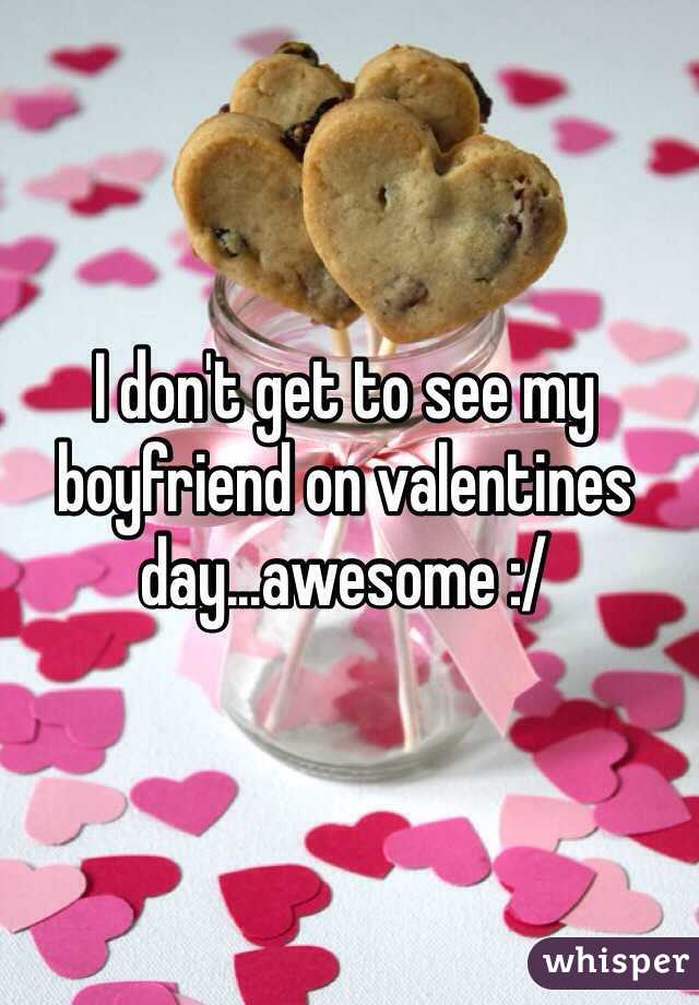 I don't get to see my boyfriend on valentines day...awesome :/