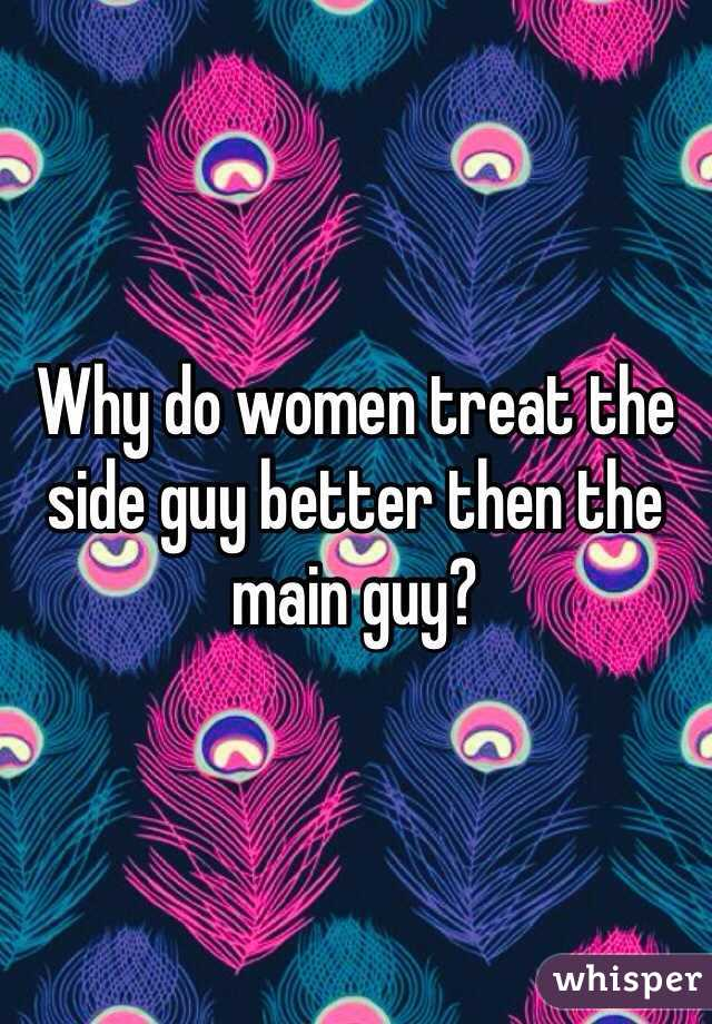 Why do women treat the side guy better then the main guy?