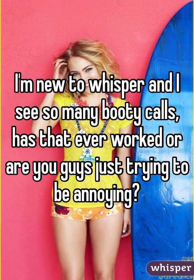 I'm new to whisper and I see so many booty calls, has that ever worked or are you guys just trying to be annoying?