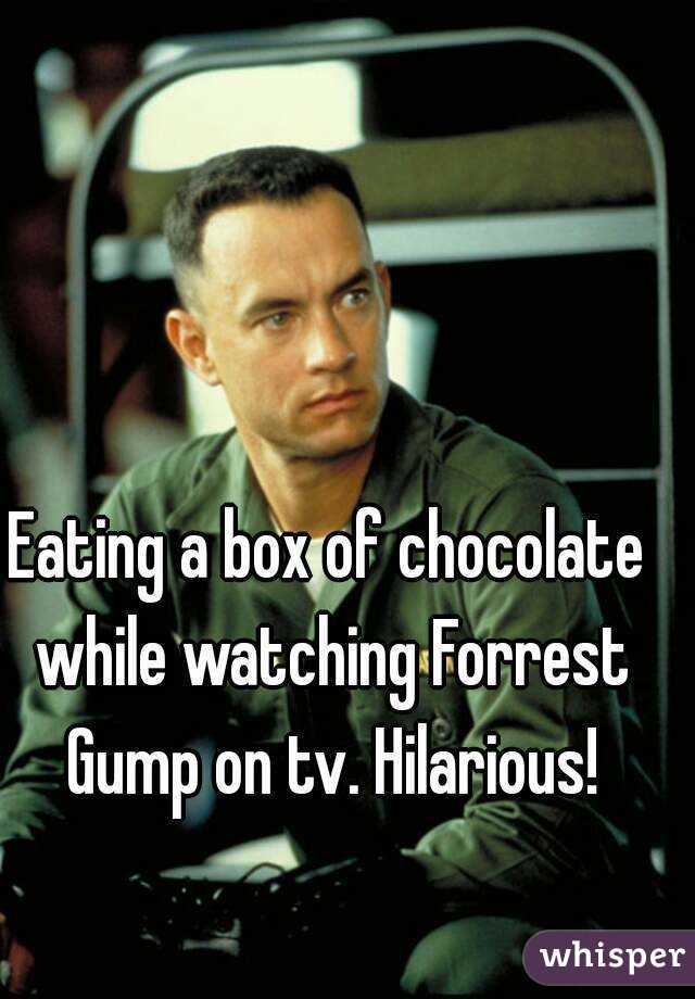 Eating a box of chocolate while watching Forrest Gump on tv. Hilarious!