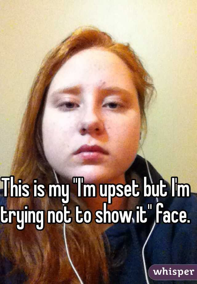 """This is my """"I'm upset but I'm trying not to show it"""" face."""