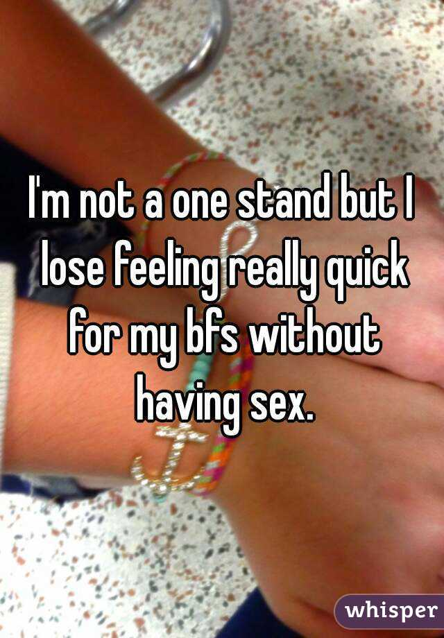 I'm not a one stand but I lose feeling really quick for my bfs without having sex.
