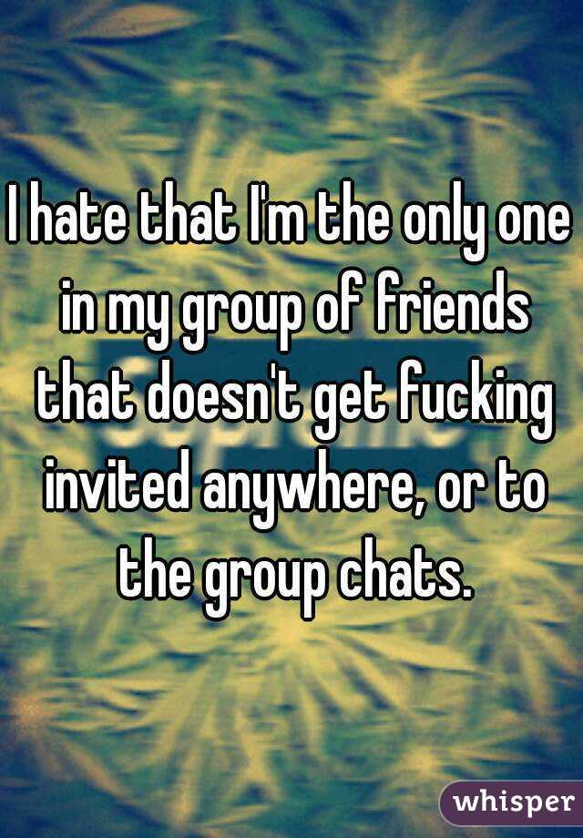 I hate that I'm the only one in my group of friends that doesn't get fucking invited anywhere, or to the group chats.