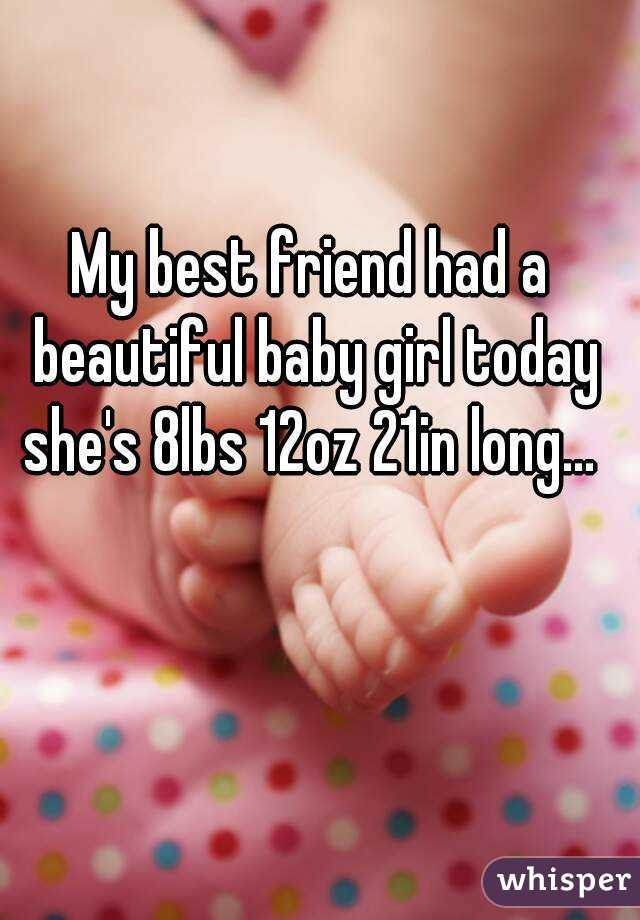 My best friend had a beautiful baby girl today she's 8lbs 12oz 21in long...