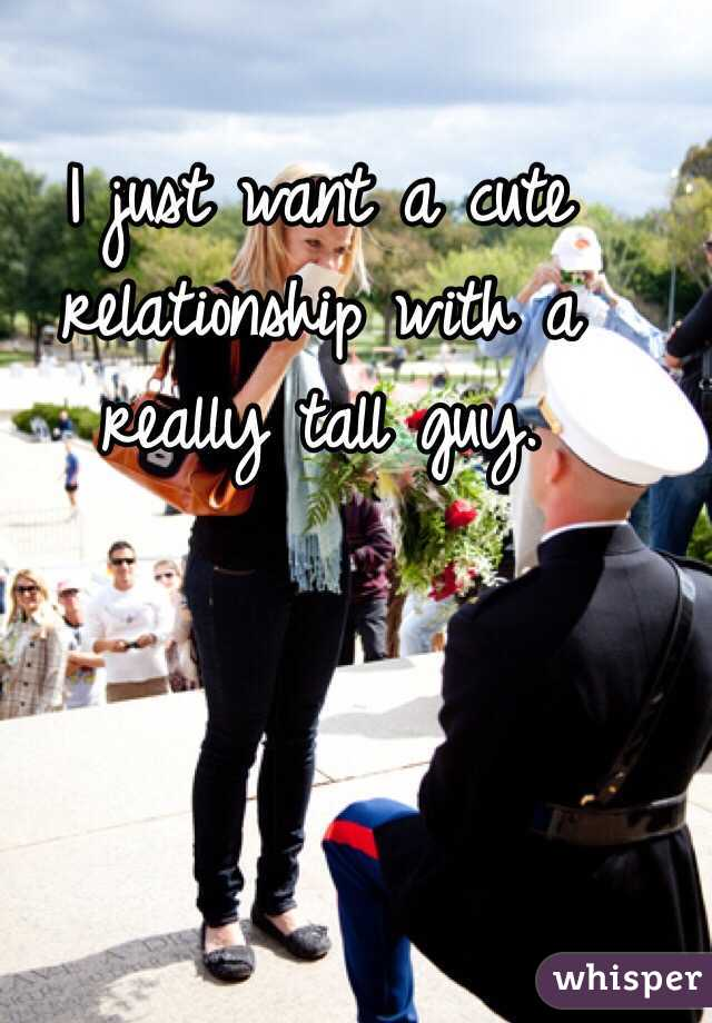 I just want a cute relationship with a really tall guy.