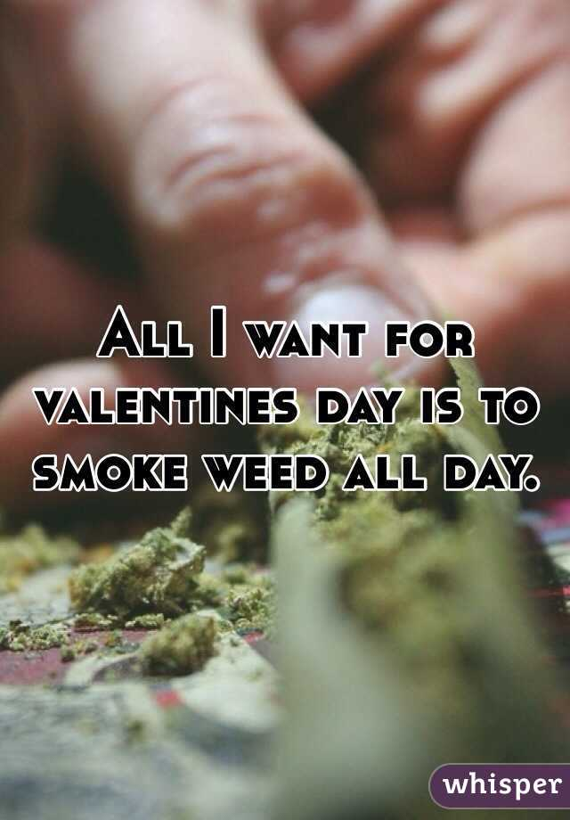 All I want for valentines day is to smoke weed all day.