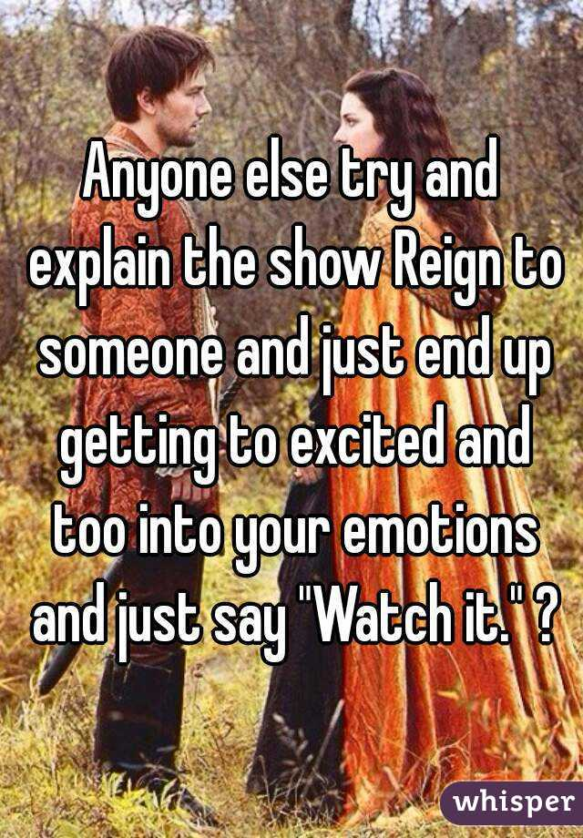 "Anyone else try and explain the show Reign to someone and just end up getting to excited and too into your emotions and just say ""Watch it."" ?"