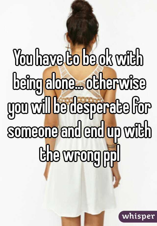 You have to be ok with being alone... otherwise you will be desperate for someone and end up with the wrong ppl