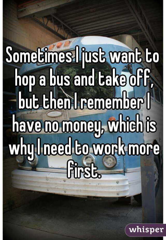 Sometimes I just want to hop a bus and take off, but then I remember I have no money, which is why I need to work more first.