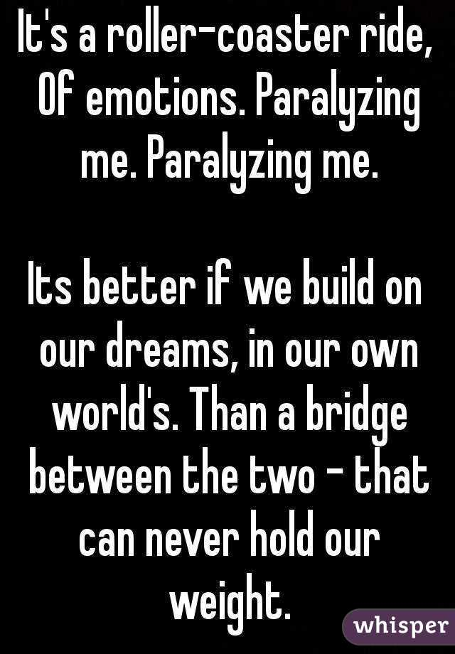 It's a roller-coaster ride, Of emotions. Paralyzing me. Paralyzing me.  Its better if we build on our dreams, in our own world's. Than a bridge between the two - that can never hold our weight.