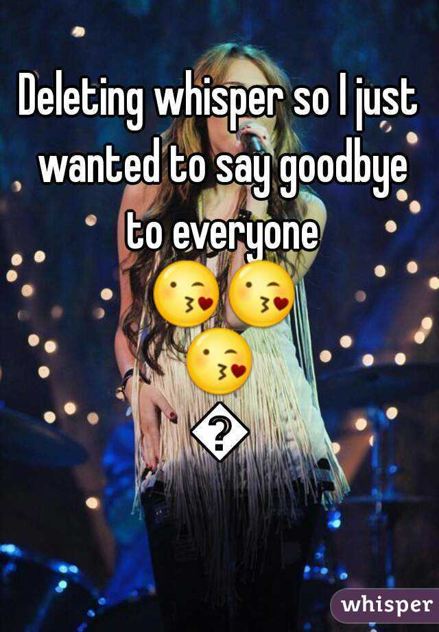 Deleting whisper so I just wanted to say goodbye to everyone 😘😘😘😘