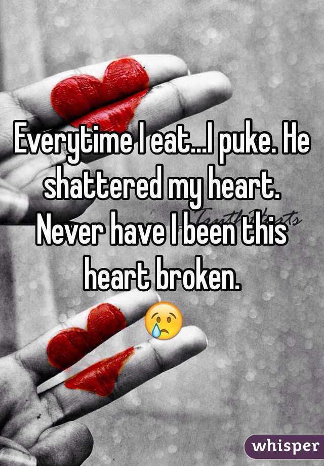 Everytime I eat...I puke. He shattered my heart. Never have I been this heart broken.  😢