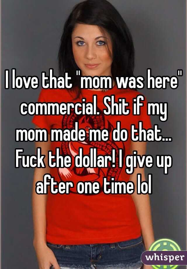 "I love that ""mom was here"" commercial. Shit if my mom made me do that... Fuck the dollar! I give up after one time lol"