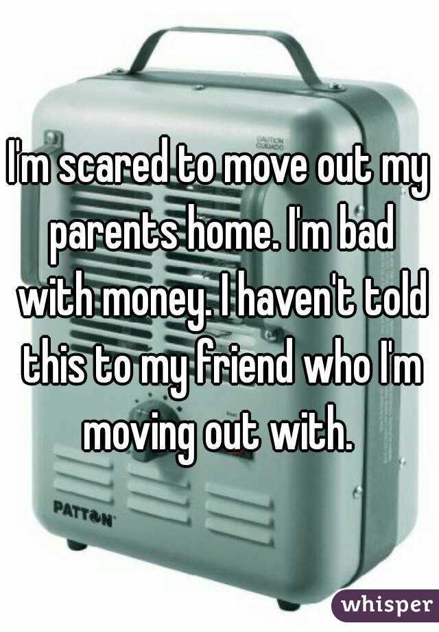 I'm scared to move out my parents home. I'm bad with money. I haven't told this to my friend who I'm moving out with.