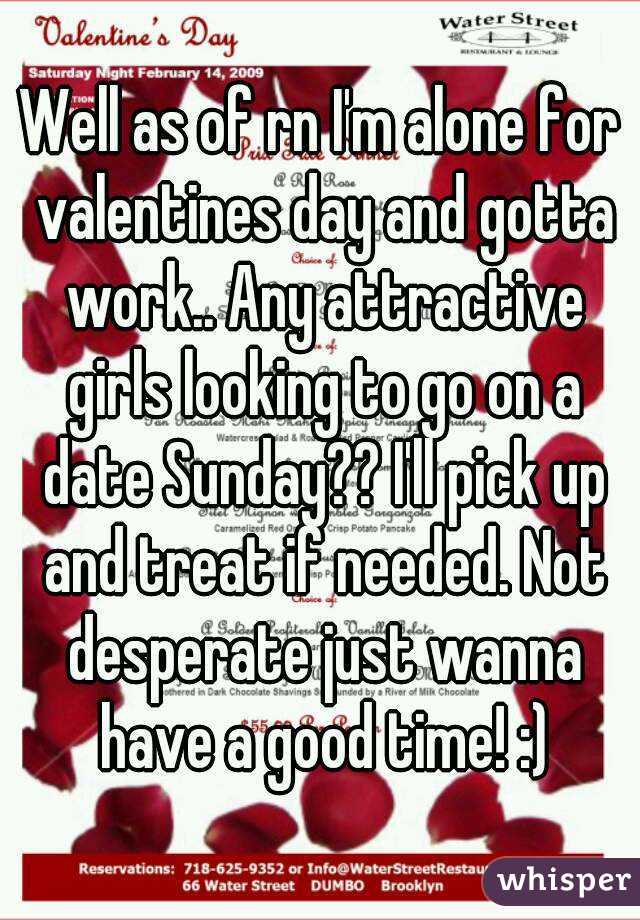 Well as of rn I'm alone for valentines day and gotta work.. Any attractive girls looking to go on a date Sunday?? I'll pick up and treat if needed. Not desperate just wanna have a good time! :)