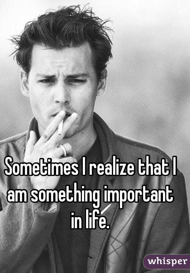 Sometimes I realize that I am something important in life.