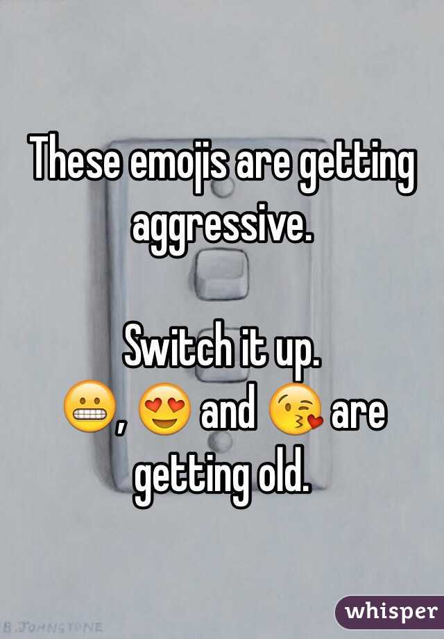These emojis are getting aggressive.  Switch it up. 😬, 😍 and 😘 are getting old.