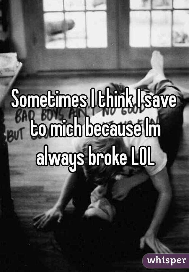 Sometimes I think I save to mich because Im always broke LOL