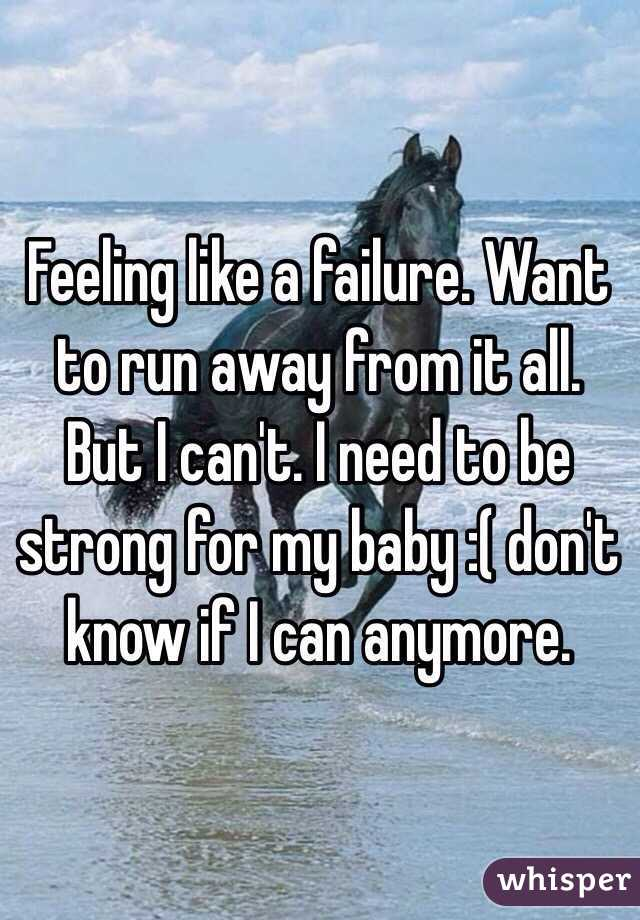 Feeling like a failure. Want to run away from it all. But I can't. I need to be strong for my baby :( don't know if I can anymore.