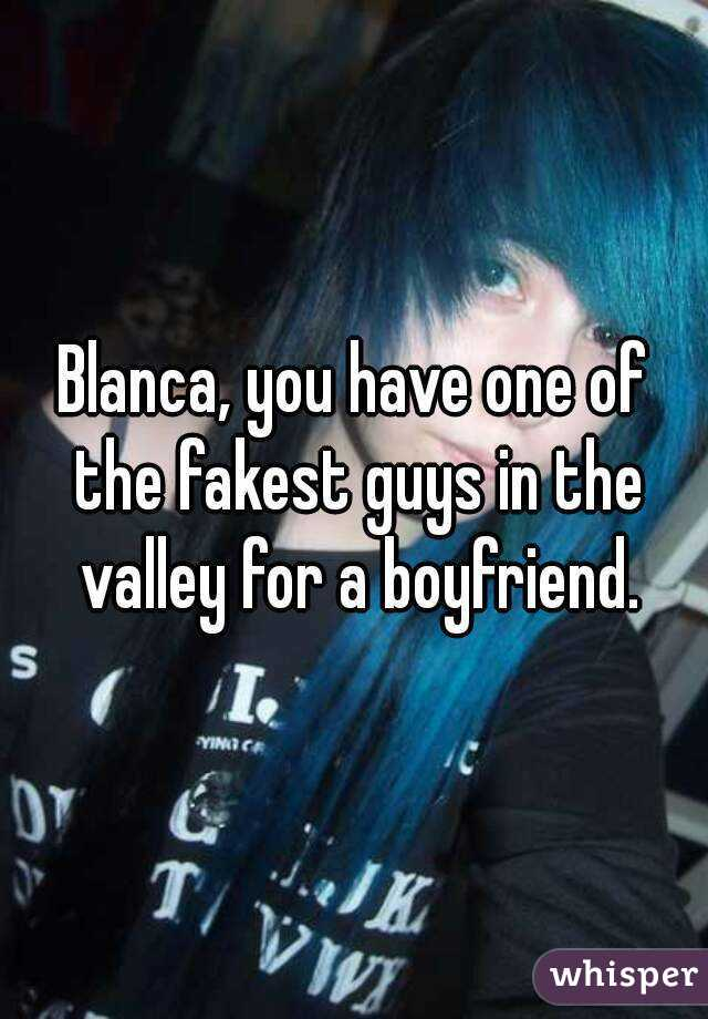Blanca, you have one of the fakest guys in the valley for a boyfriend.